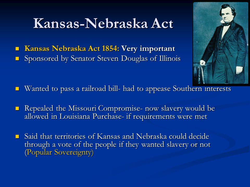 Kansas-Nebraska Act Kansas Nebraska Act 1854: Very important