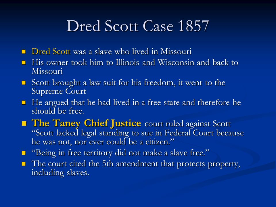 Dred Scott Case 1857 Dred Scott was a slave who lived in Missouri. His owner took him to Illinois and Wisconsin and back to Missouri.