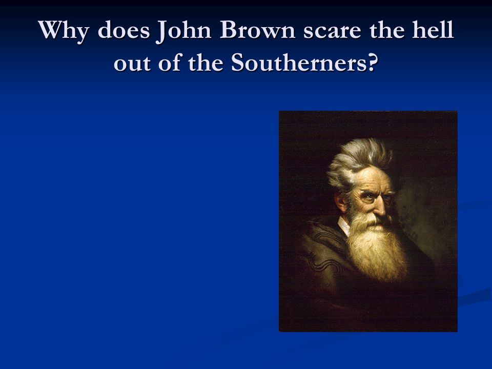 Why does John Brown scare the hell out of the Southerners