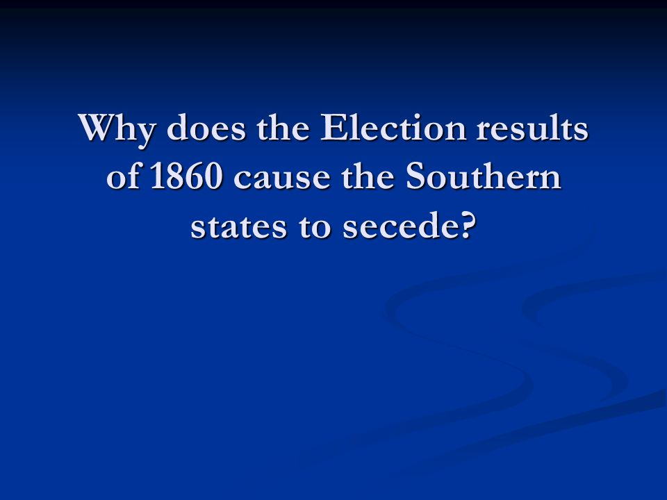 Why does the Election results of 1860 cause the Southern states to secede