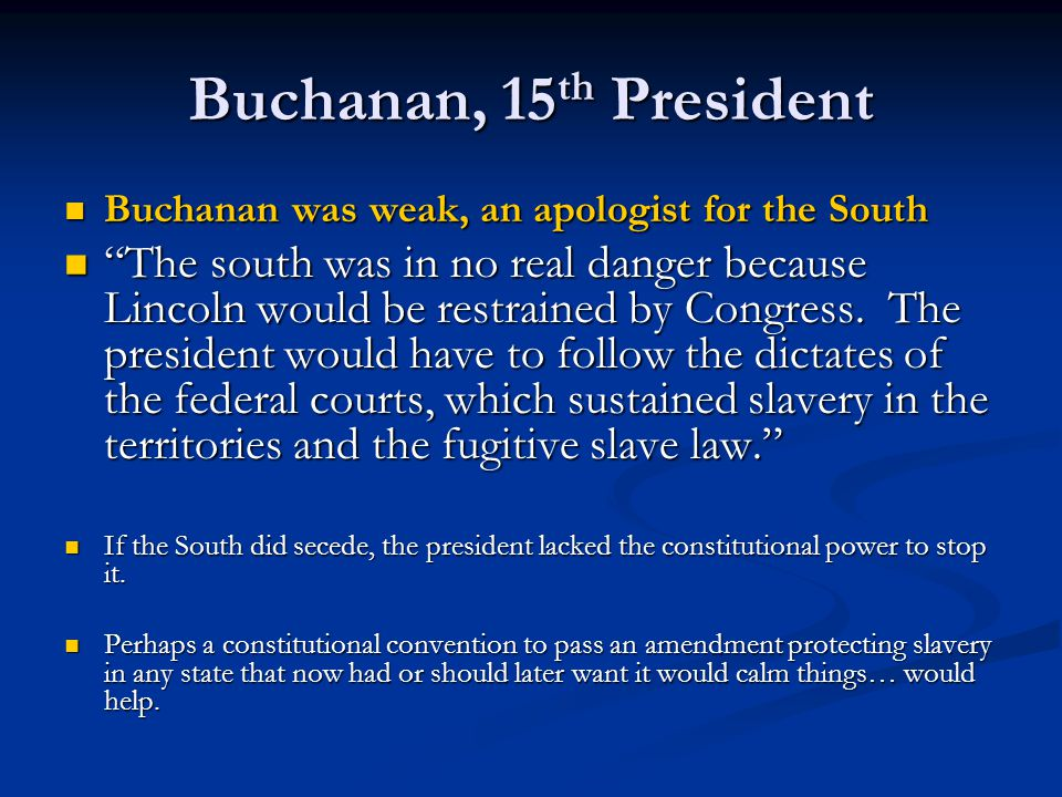 Buchanan, 15th President Buchanan was weak, an apologist for the South