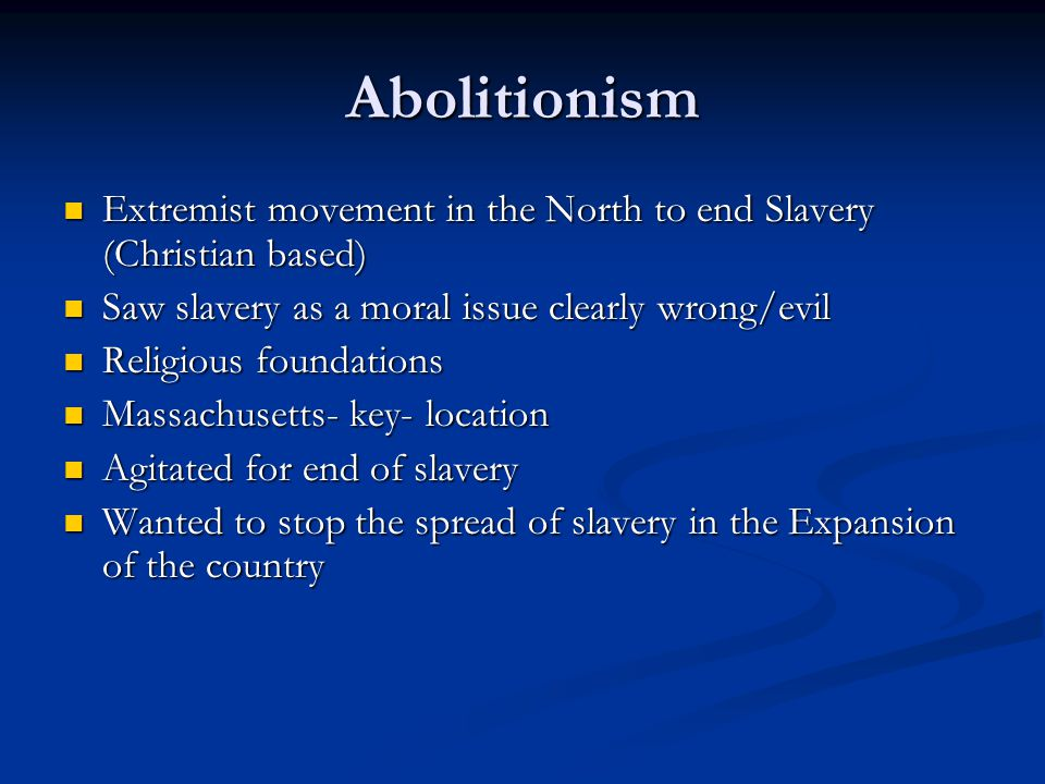 Abolitionism Extremist movement in the North to end Slavery (Christian based) Saw slavery as a moral issue clearly wrong/evil.