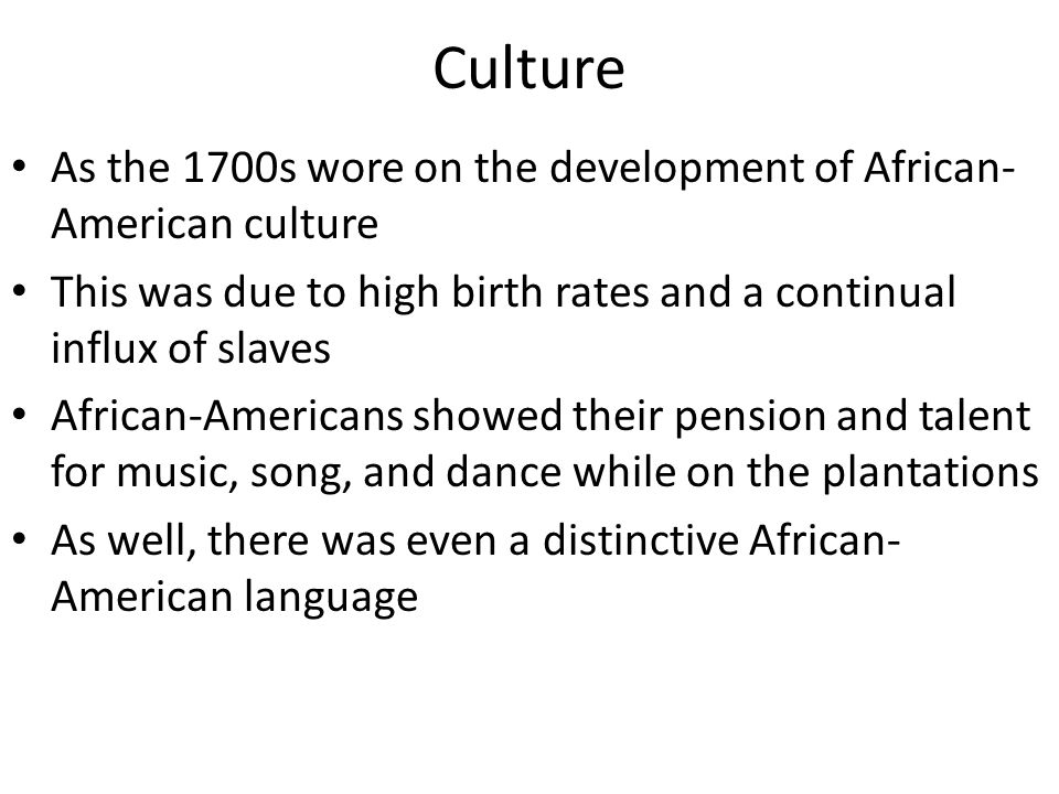 Culture As the 1700s wore on the development of African-American culture. This was due to high birth rates and a continual influx of slaves.