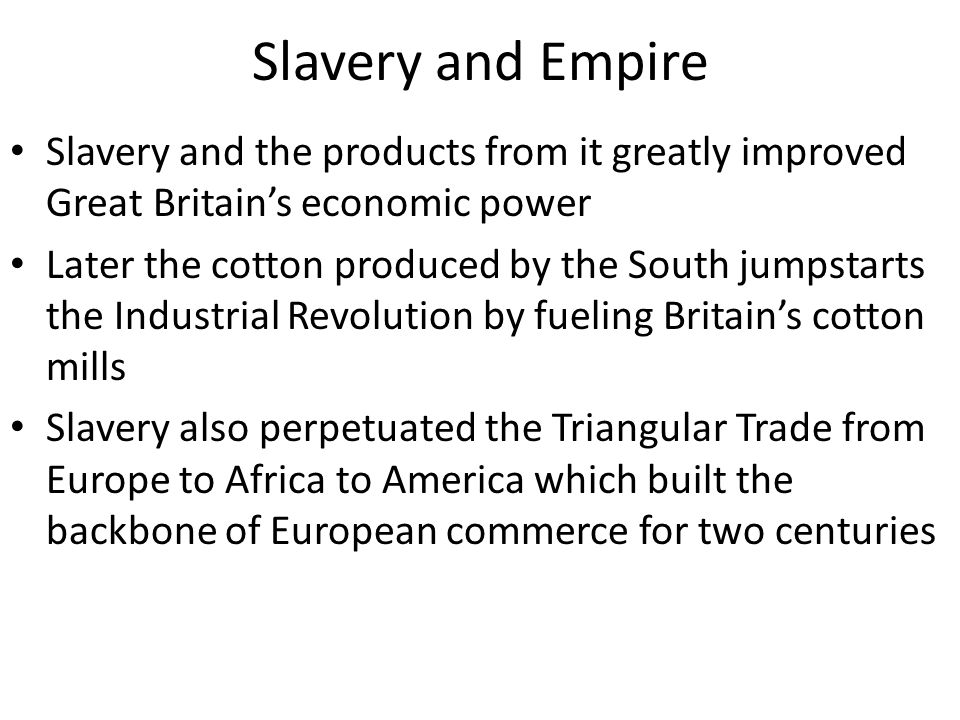 Slavery and Empire Slavery and the products from it greatly improved Great Britain's economic power.