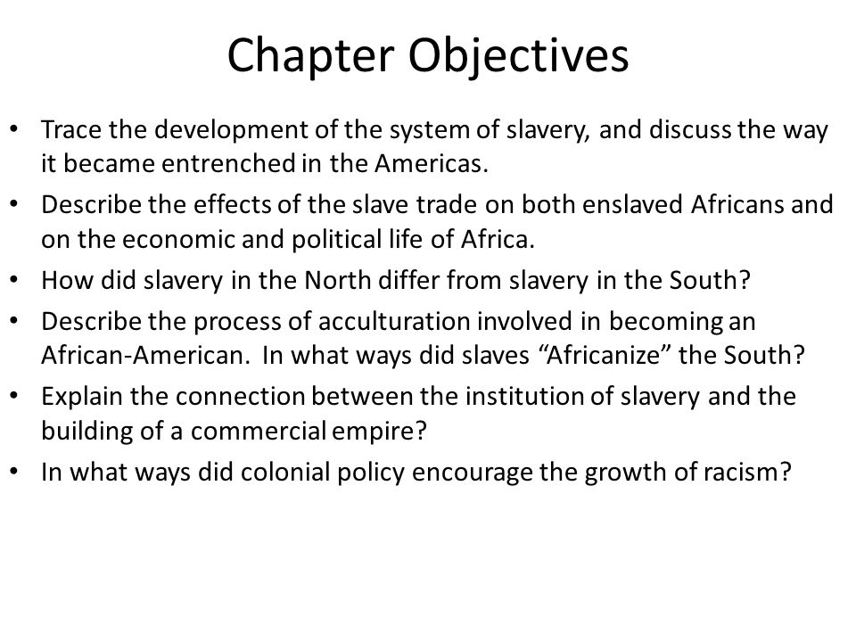 Chapter Objectives Trace the development of the system of slavery, and discuss the way it became entrenched in the Americas.
