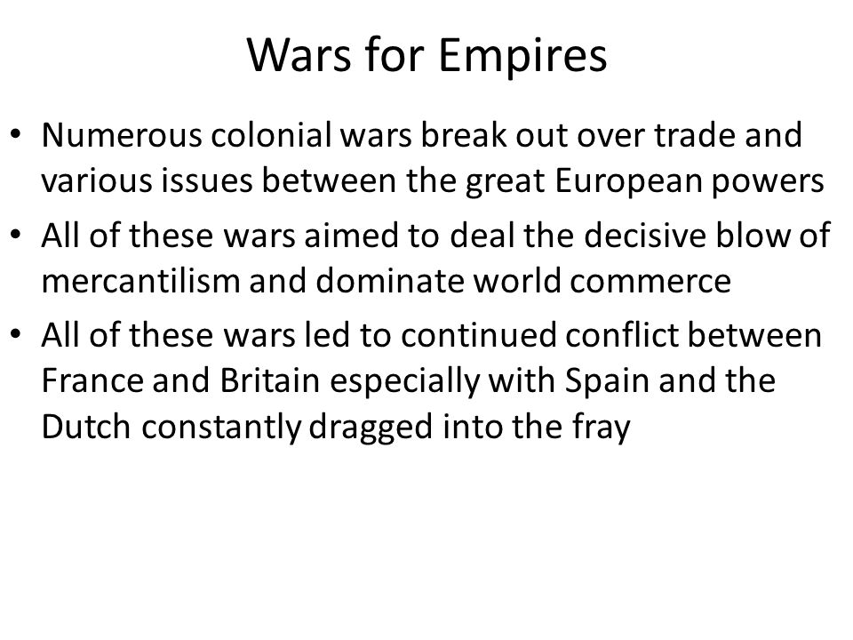 Wars for Empires Numerous colonial wars break out over trade and various issues between the great European powers.