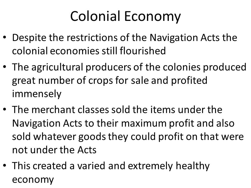 Colonial Economy Despite the restrictions of the Navigation Acts the colonial economies still flourished.