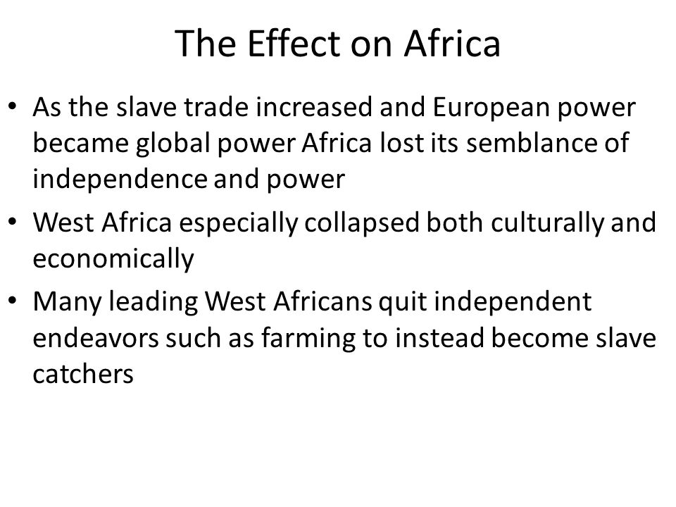 The Effect on Africa As the slave trade increased and European power became global power Africa lost its semblance of independence and power.