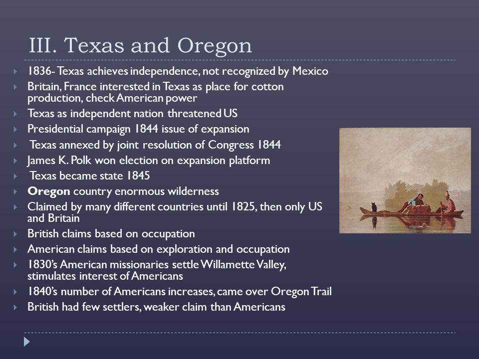 III. Texas and Oregon 1836- Texas achieves independence, not recognized by Mexico.