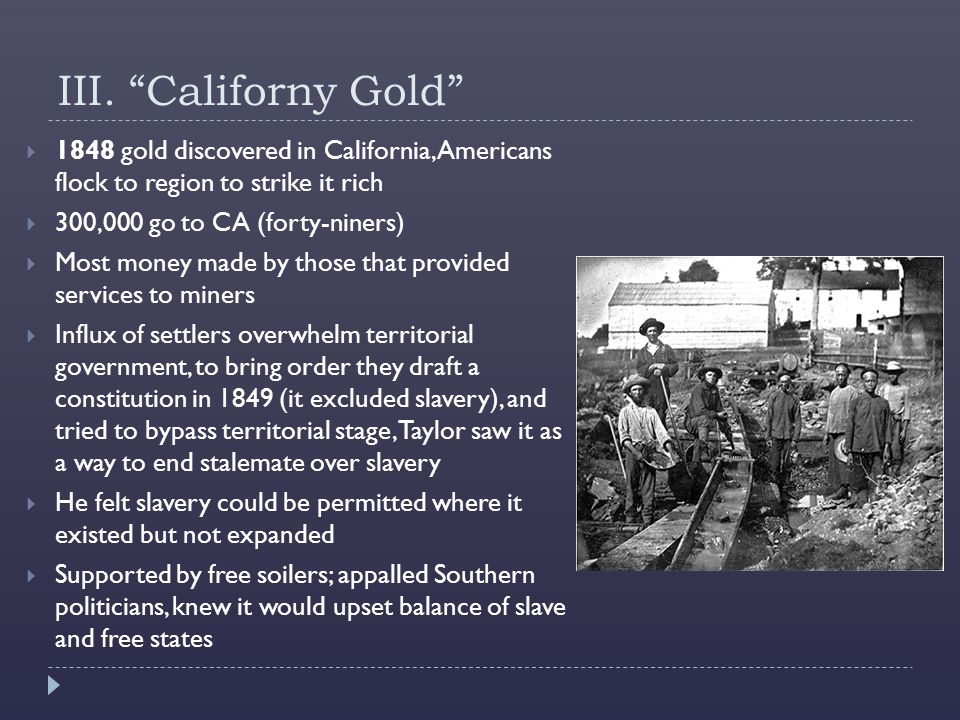III. Californy Gold 1848 gold discovered in California, Americans flock to region to strike it rich.