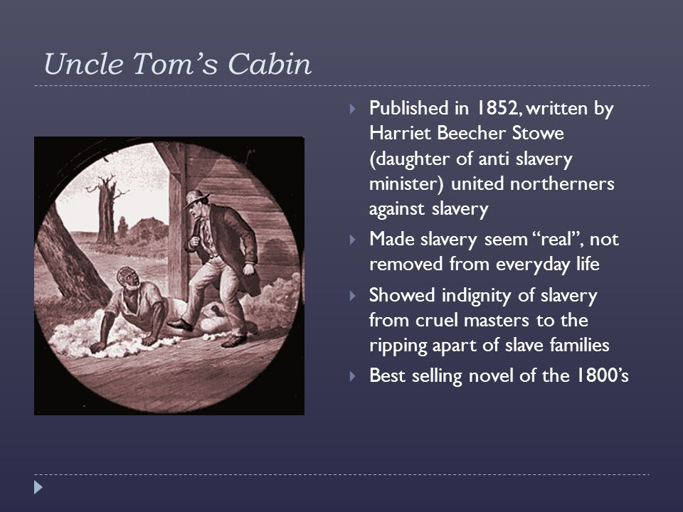 Uncle Tom's Cabin Published in 1852, written by Harriet Beecher Stowe (daughter of anti slavery minister) united northerners against slavery.