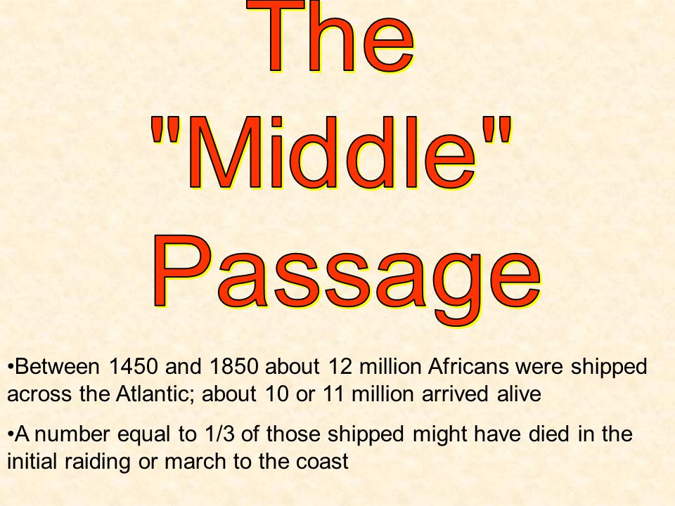 The Middle Passage. Between 1450 and 1850 about 12 million Africans were shipped across the Atlantic; about 10 or 11 million arrived alive.