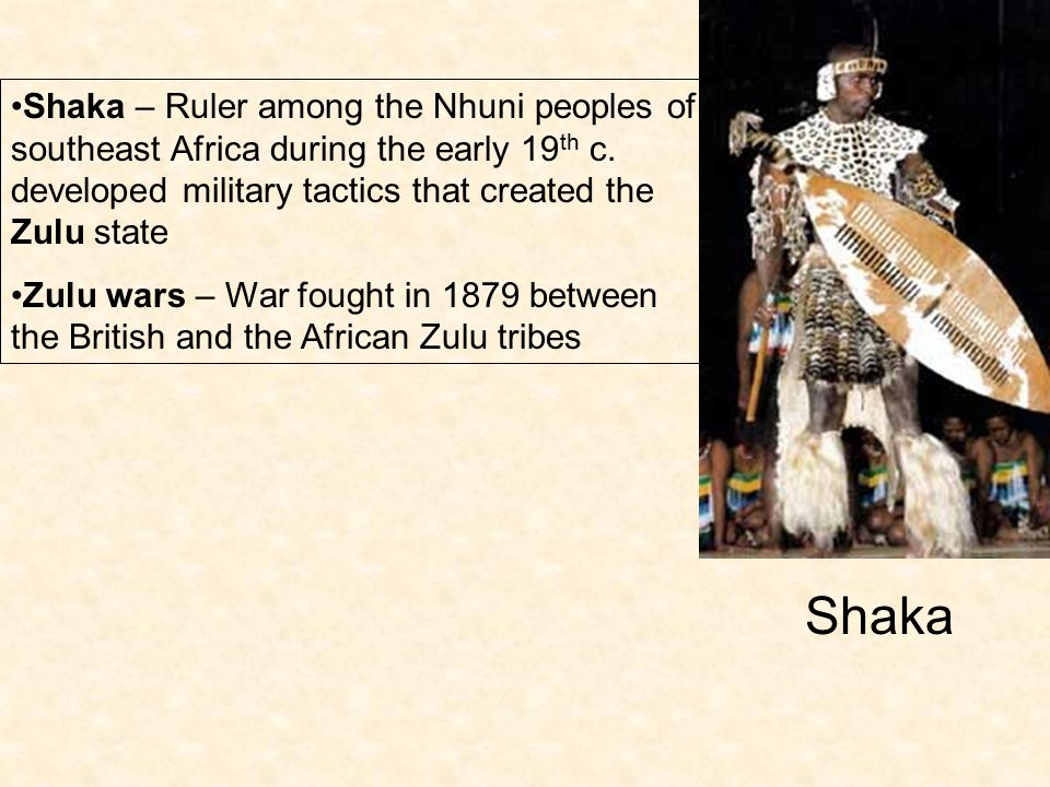 Shaka – Ruler among the Nhuni peoples of southeast Africa during the early 19th c. developed military tactics that created the Zulu state
