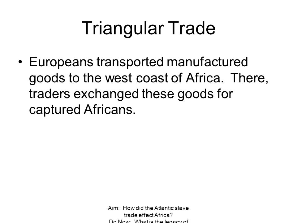 Triangular Trade Europeans transported manufactured goods to the west coast of Africa. There, traders exchanged these goods for captured Africans.