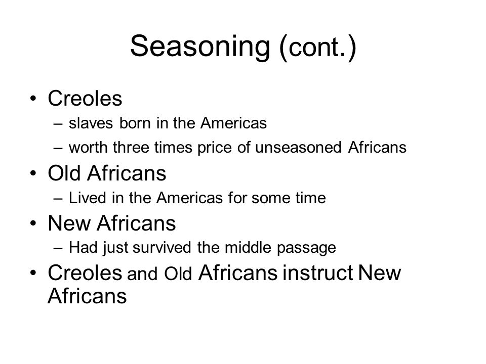 Seasoning (cont.) Creoles Old Africans New Africans
