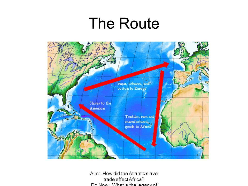 The Route Aim: How did the Atlantic slave trade effect Africa