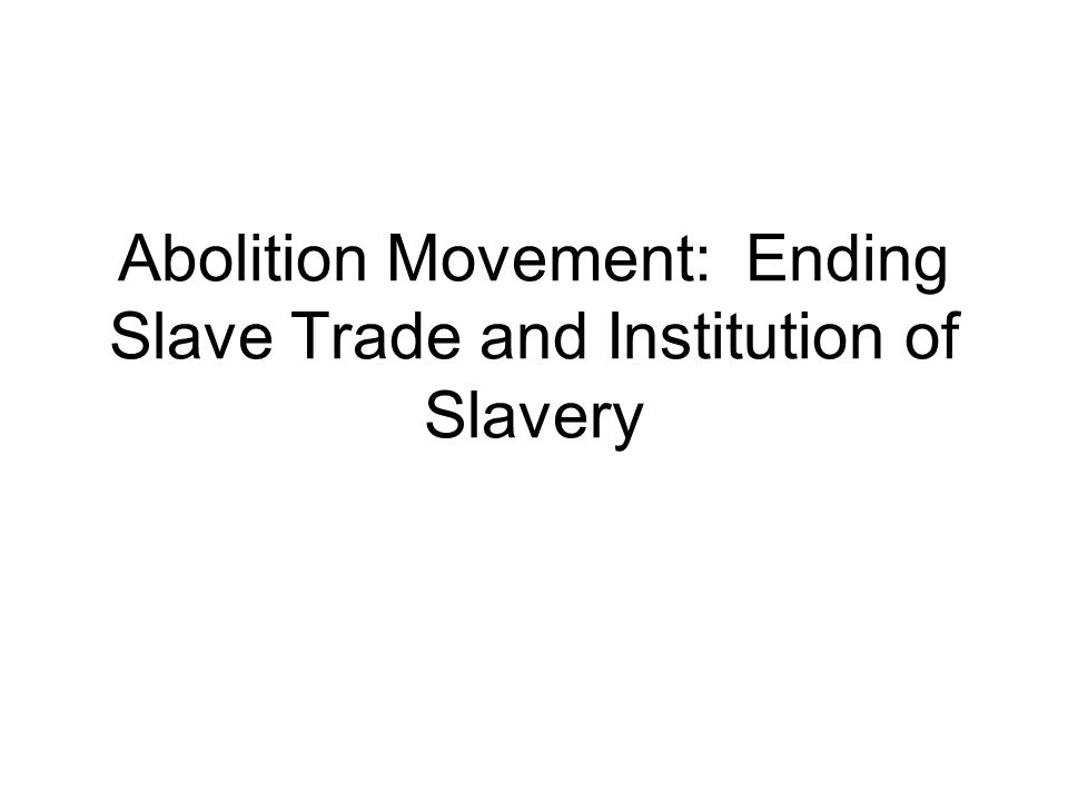 Abolition Movement: Ending Slave Trade and Institution of Slavery