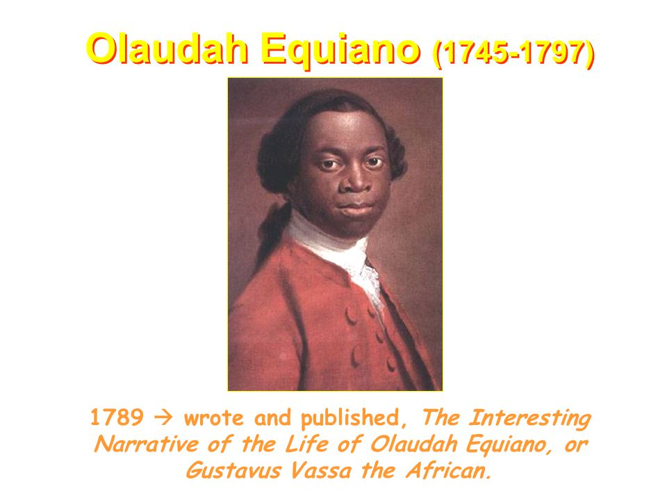 Olaudah Equiano (1745-1797) 1789  wrote and published, The Interesting Narrative of the Life of Olaudah Equiano, or Gustavus Vassa the African.