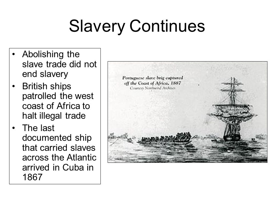 Slavery Continues Abolishing the slave trade did not end slavery