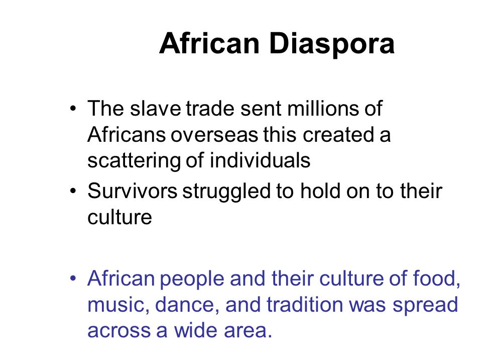 African Diaspora The slave trade sent millions of Africans overseas this created a scattering of individuals.