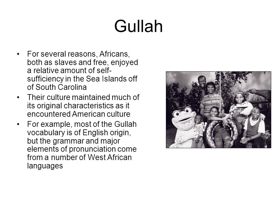 Gullah For several reasons, Africans, both as slaves and free, enjoyed a relative amount of self-sufficiency in the Sea Islands off of South Carolina.
