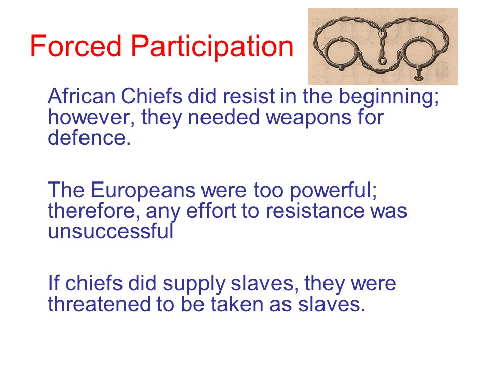 Forced Participation African Chiefs did resist in the beginning; however, they needed weapons for defence.