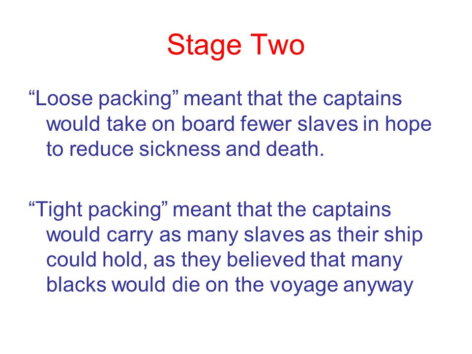 Stage Two Loose packing meant that the captains would take on board fewer slaves in hope to reduce sickness and death.