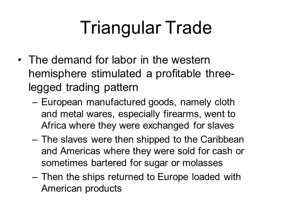Triangular Trade The demand for labor in the western hemisphere stimulated a profitable three-legged trading pattern.