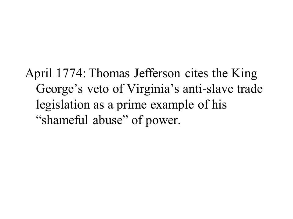 April 1774: Thomas Jefferson cites the King George's veto of Virginia's anti-slave trade legislation as a prime example of his shameful abuse of power.