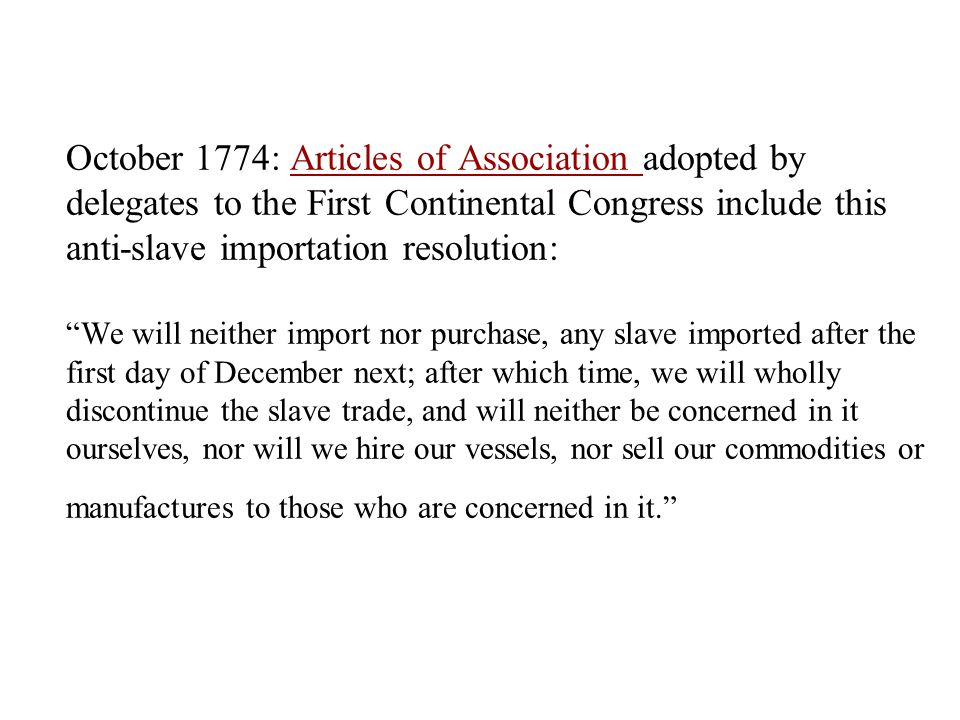 October 1774: Articles of Association adopted by delegates to the First Continental Congress include this anti-slave importation resolution: We will neither import nor purchase, any slave imported after the first day of December next; after which time, we will wholly discontinue the slave trade, and will neither be concerned in it ourselves, nor will we hire our vessels, nor sell our commodities or manufactures to those who are concerned in it.