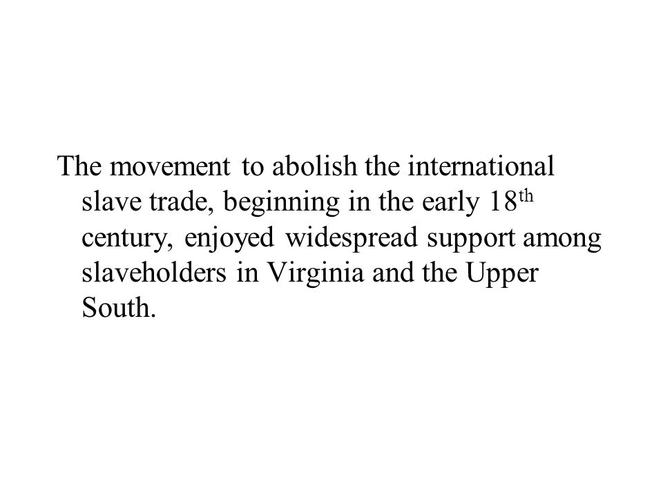 The movement to abolish the international slave trade, beginning in the early 18th century, enjoyed widespread support among slaveholders in Virginia and the Upper South.