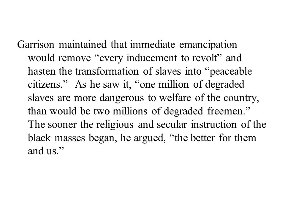 Garrison maintained that immediate emancipation would remove every inducement to revolt and hasten the transformation of slaves into peaceable citizens. As he saw it, one million of degraded slaves are more dangerous to welfare of the country, than would be two millions of degraded freemen. The sooner the religious and secular instruction of the black masses began, he argued, the better for them and us.
