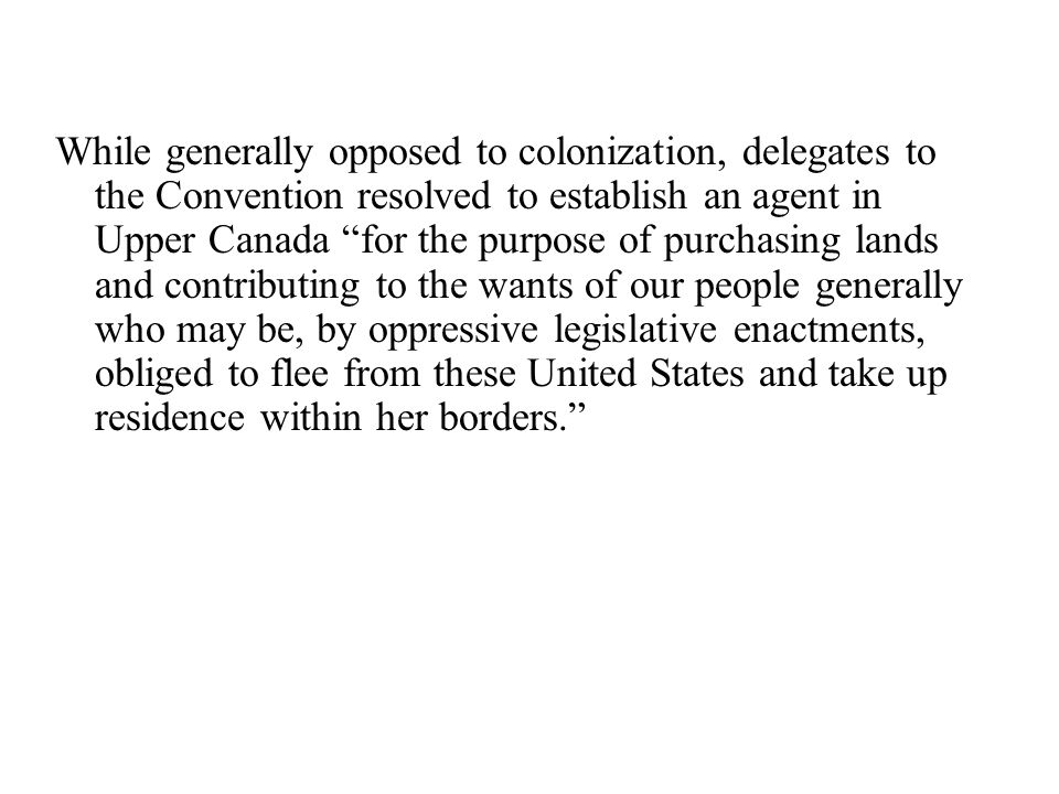 While generally opposed to colonization, delegates to the Convention resolved to establish an agent in Upper Canada for the purpose of purchasing lands and contributing to the wants of our people generally who may be, by oppressive legislative enactments, obliged to flee from these United States and take up residence within her borders.