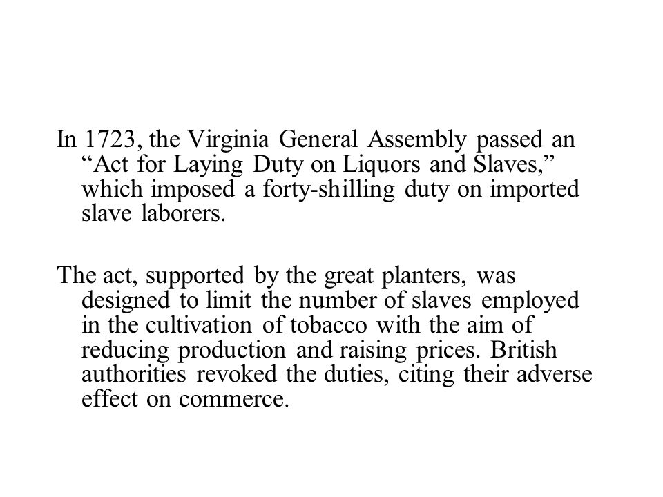 In 1723, the Virginia General Assembly passed an Act for Laying Duty on Liquors and Slaves, which imposed a forty-shilling duty on imported slave laborers.