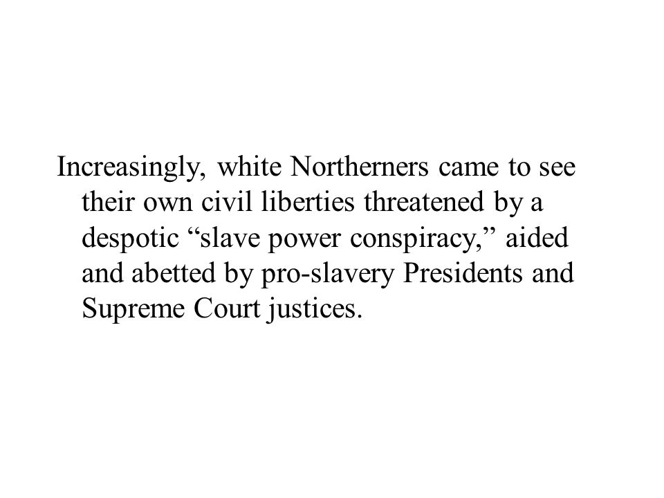 Increasingly, white Northerners came to see their own civil liberties threatened by a despotic slave power conspiracy, aided and abetted by pro-slavery Presidents and Supreme Court justices.