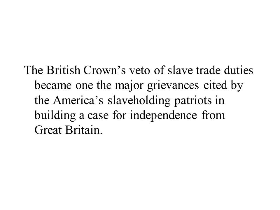 The British Crown's veto of slave trade duties became one the major grievances cited by the America's slaveholding patriots in building a case for independence from Great Britain.