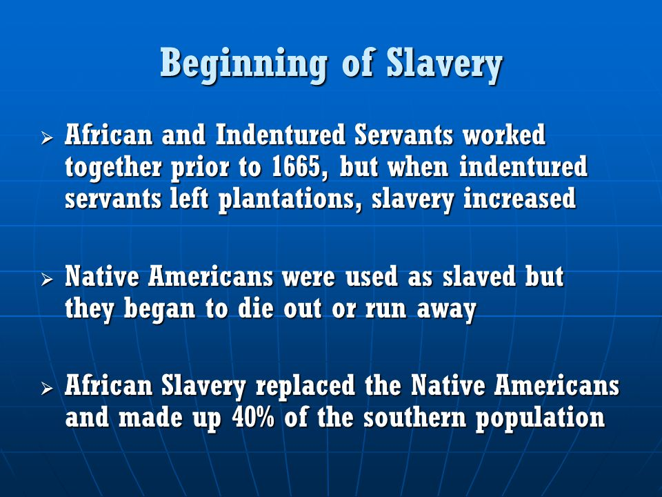 Beginning of Slavery African and Indentured Servants worked together prior to 1665, but when indentured servants left plantations, slavery increased.