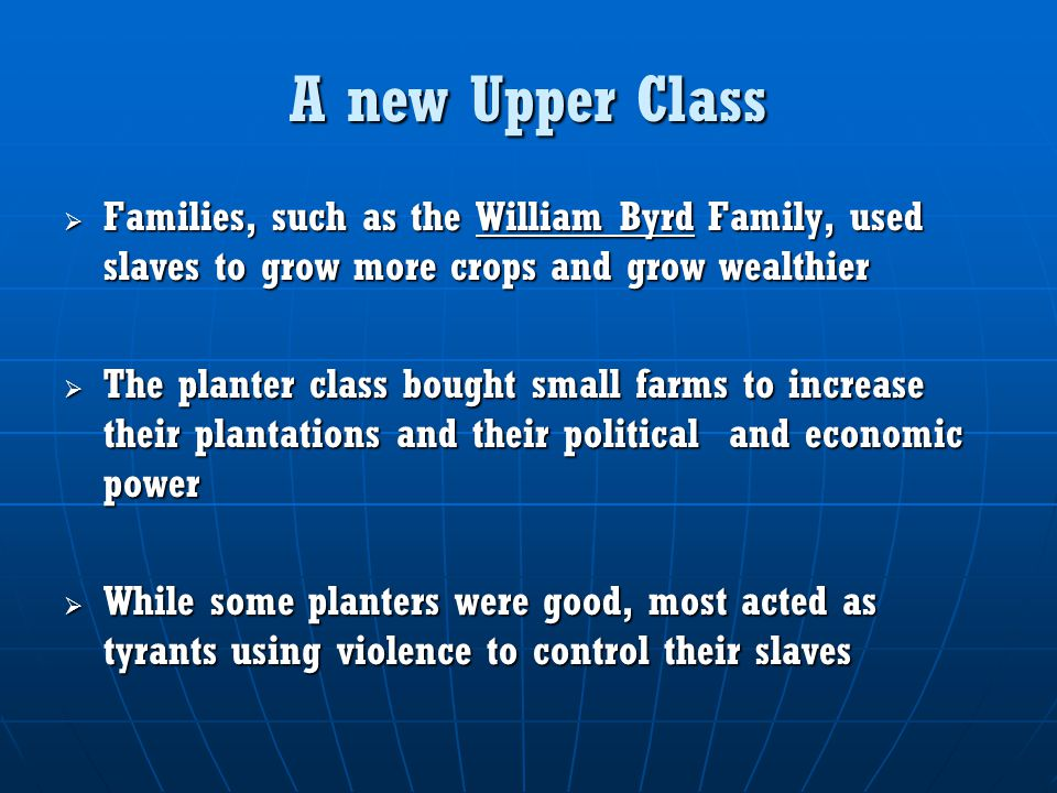 A new Upper Class Families, such as the William Byrd Family, used slaves to grow more crops and grow wealthier.
