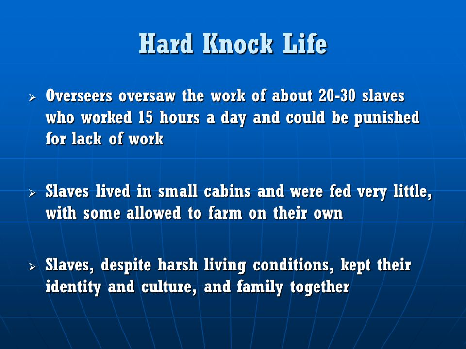 Hard Knock Life Overseers oversaw the work of about 20-30 slaves who worked 15 hours a day and could be punished for lack of work.