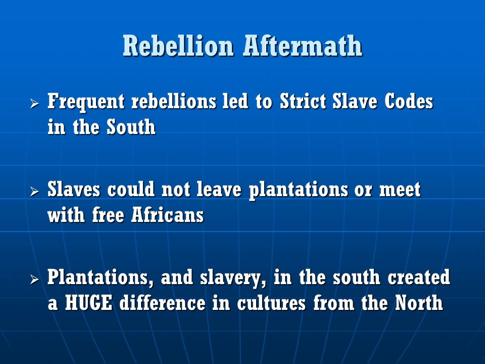 Rebellion Aftermath Frequent rebellions led to Strict Slave Codes in the South. Slaves could not leave plantations or meet with free Africans.