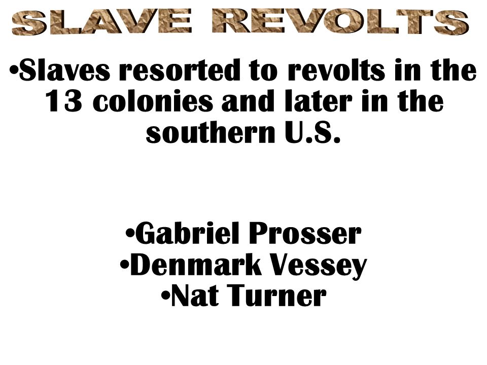 SLAVE REVOLTS Slaves resorted to revolts in the 13 colonies and later in the southern U.S. Gabriel Prosser.