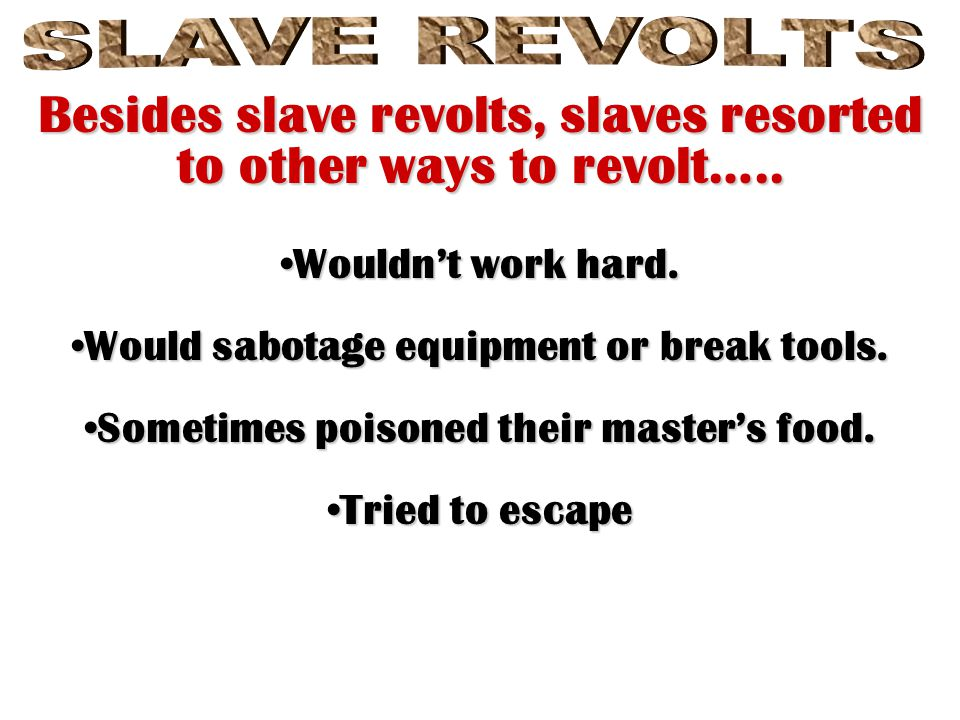 Besides slave revolts, slaves resorted to other ways to revolt…..