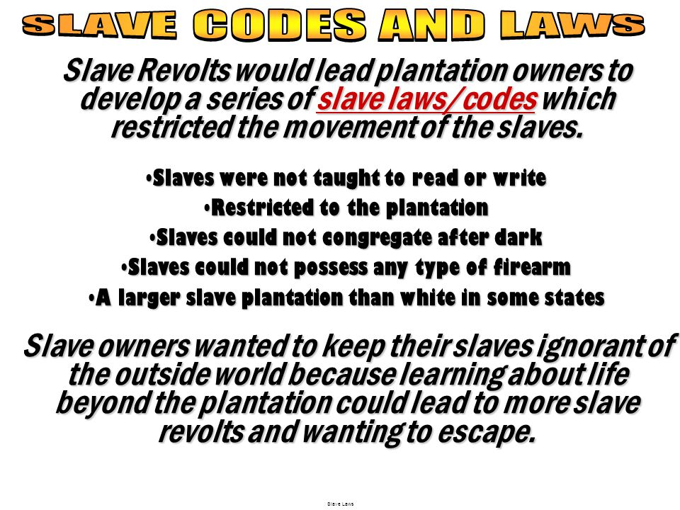 SLAVE CODES AND LAWS Slave Revolts would lead plantation owners to develop a series of slave laws/codes which restricted the movement of the slaves.