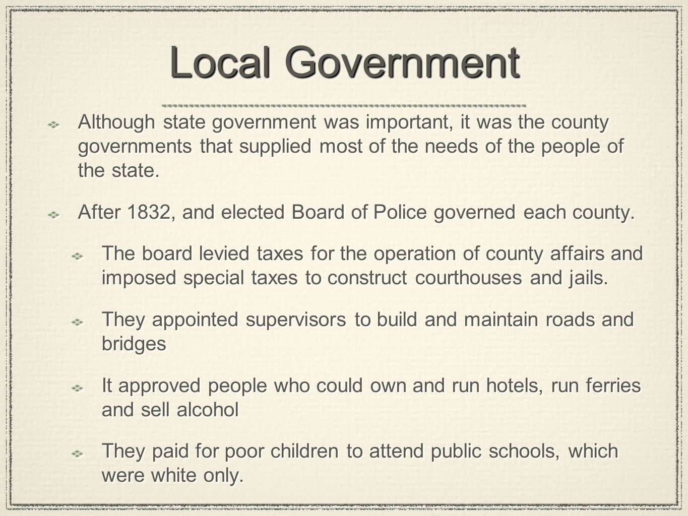 Local Government Although state government was important, it was the county governments that supplied most of the needs of the people of the state.