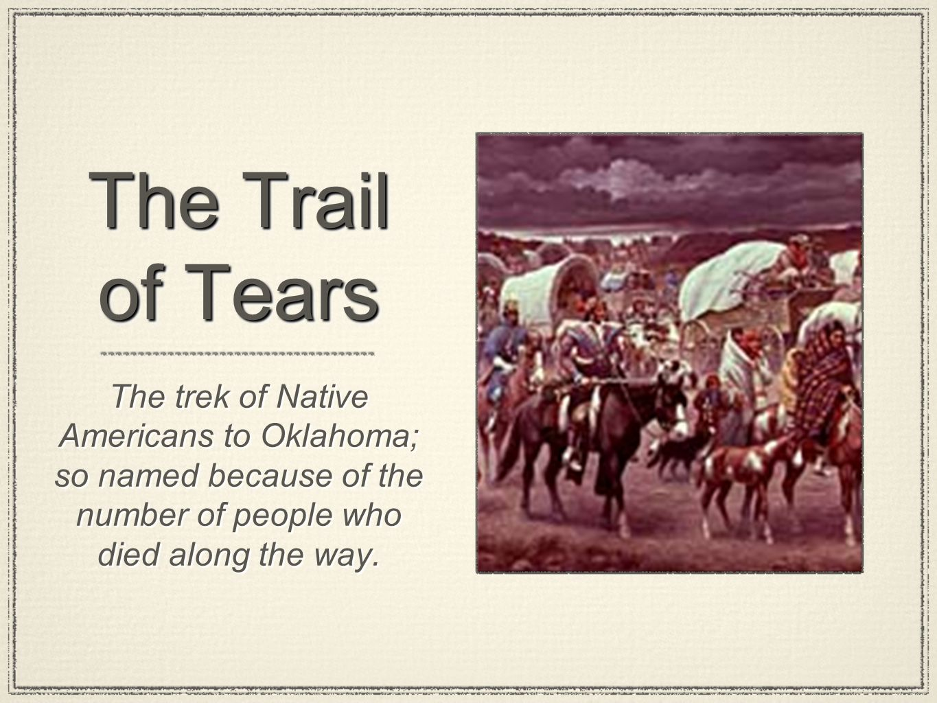 The Trail of Tears The trek of Native Americans to Oklahoma; so named because of the number of people who died along the way.