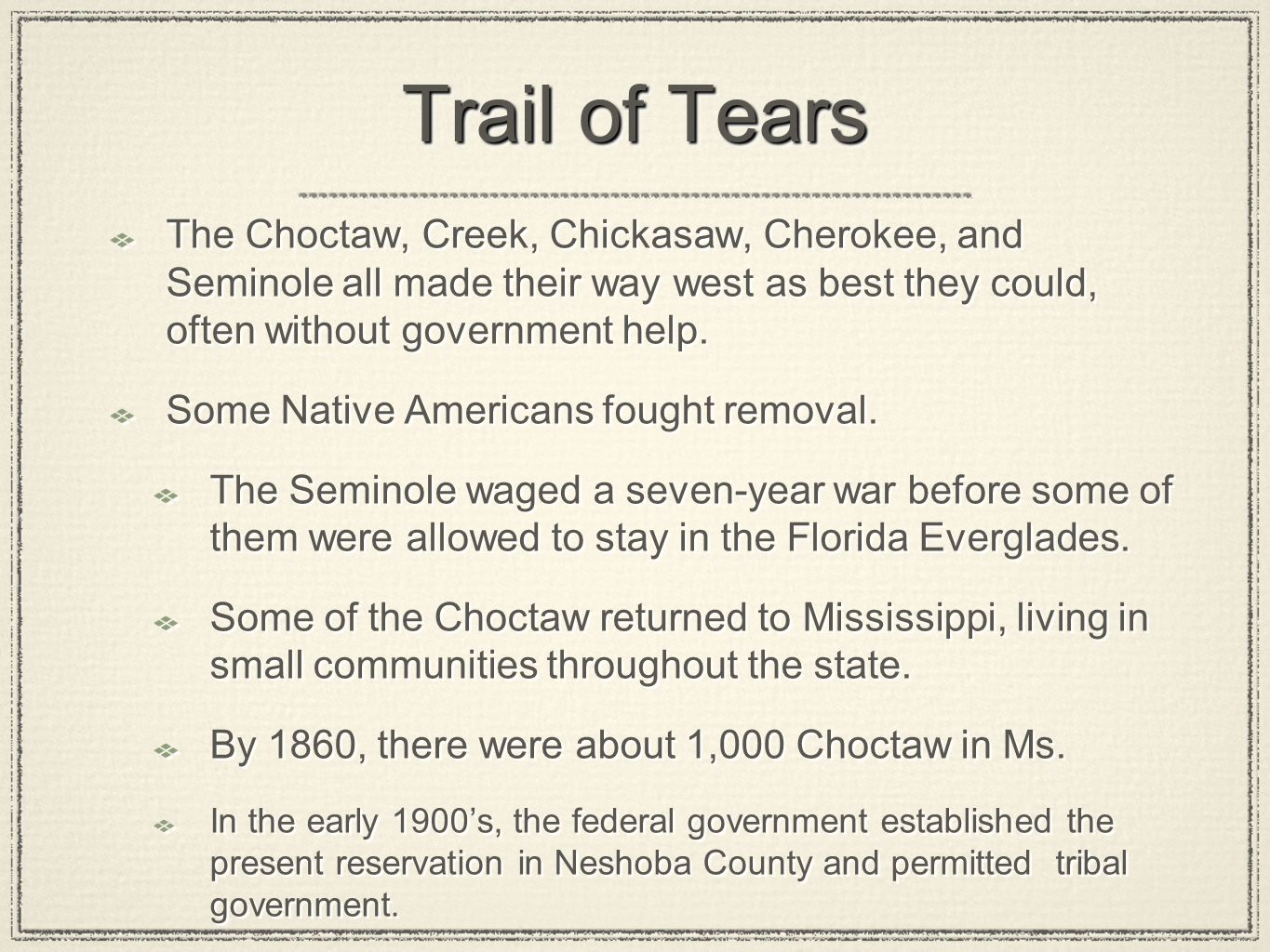 Trail of Tears The Choctaw, Creek, Chickasaw, Cherokee, and Seminole all made their way west as best they could, often without government help.