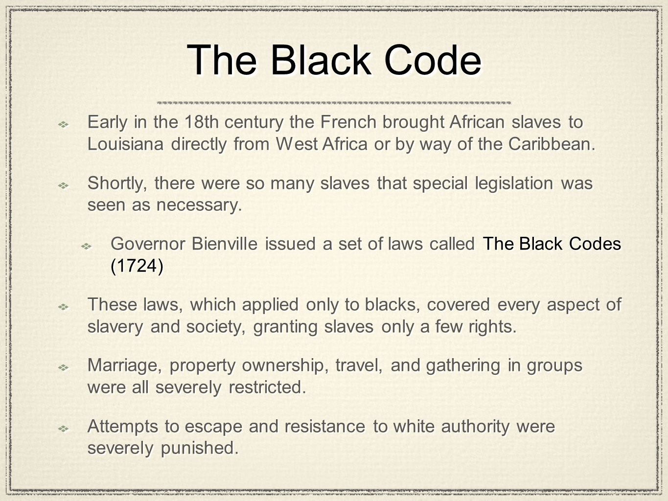 The Black Code Early in the 18th century the French brought African slaves to Louisiana directly from West Africa or by way of the Caribbean.
