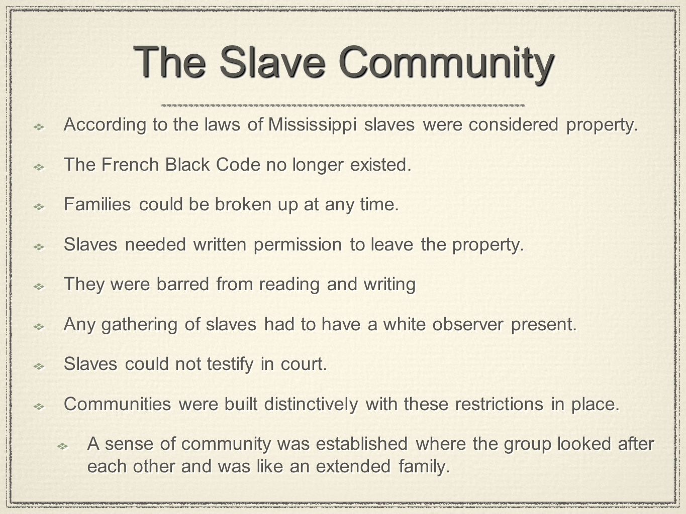 The Slave Community According to the laws of Mississippi slaves were considered property. The French Black Code no longer existed.