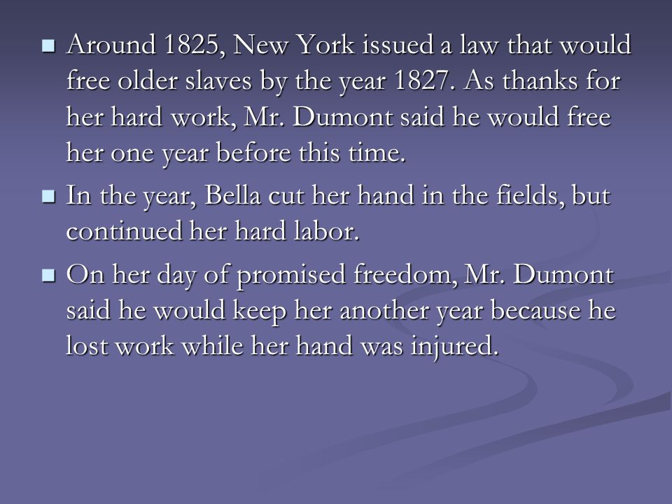 Around 1825, New York issued a law that would free older slaves by the year 1827. As thanks for her hard work, Mr. Dumont said he would free her one year before this time.