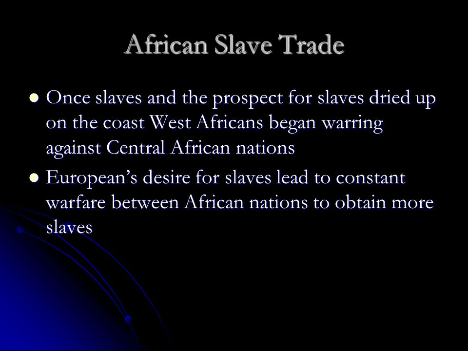 African Slave Trade Once slaves and the prospect for slaves dried up on the coast West Africans began warring against Central African nations.